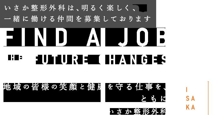 FIND A JOB THE FUTURE CHANGES 地域の皆様の笑顔と健康を守る仕事を、ともに いさか整形外科